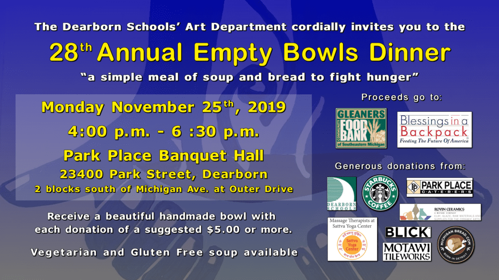 The 28th Annual Empty Bowls Dinner will be held on Monday, November 25th 2019 from 4:00-6:30pm at the Park Place Banquet Hall. The address is 23400 Park Street, Dearborn, MI. For a suggested $5.00 donation, you will receive a beautiful handmade bowl and there will be vegetarian and gluten free soup.