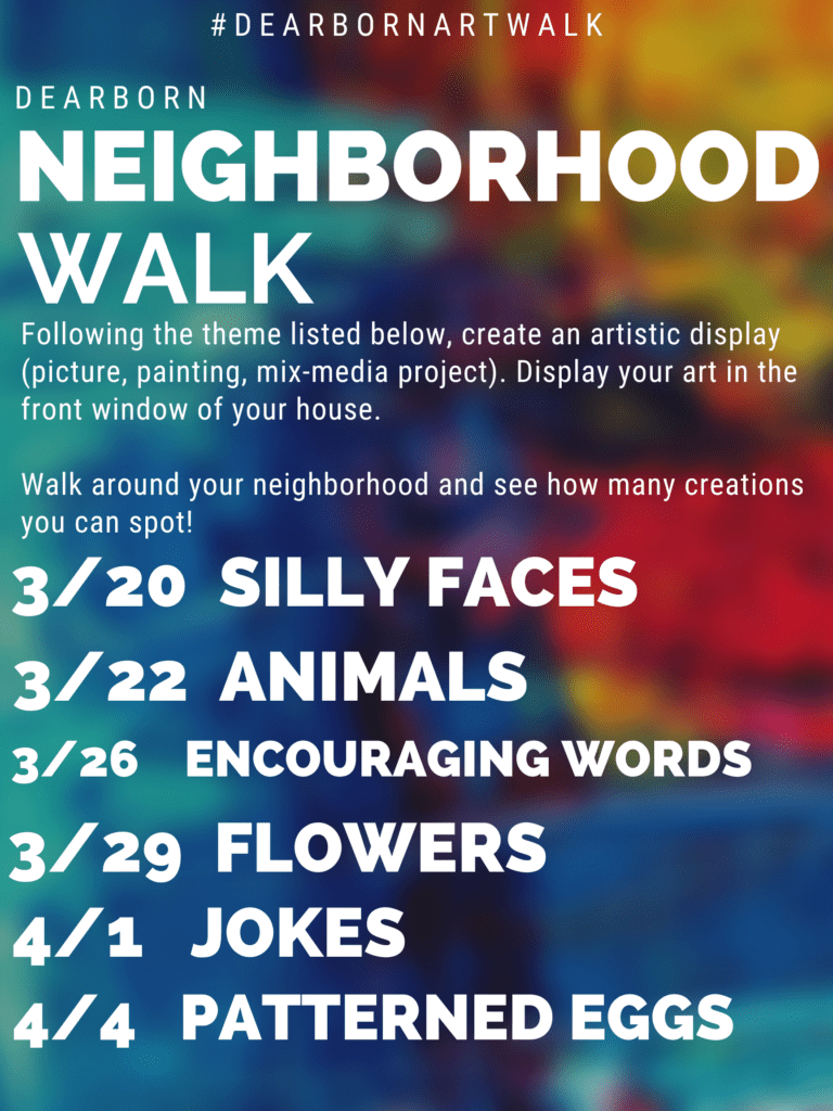 Dearborn Neighborhood Walk. Following the theme listed below, create an artistic display (picture, painting, mix-media project). Display your art in the front window of your house. Walk around your neighborhood and see how many creations you can spot!  themes: 3/20 Silly faces, 3/22 animals, 3/26 encouraging words, 3/29 flowers, 4/1 jokes, 4/4 patterned eggs