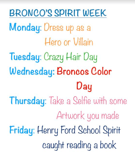 Bronco's spirit week. Monday is dress up as a hero or villain day. Tuesday is crazy hair day. Wednesday is Bronco's color day. Thursday is take a selfie with some artwork you made day. Friday is Henry Ford School Spirit caught reading a book day.