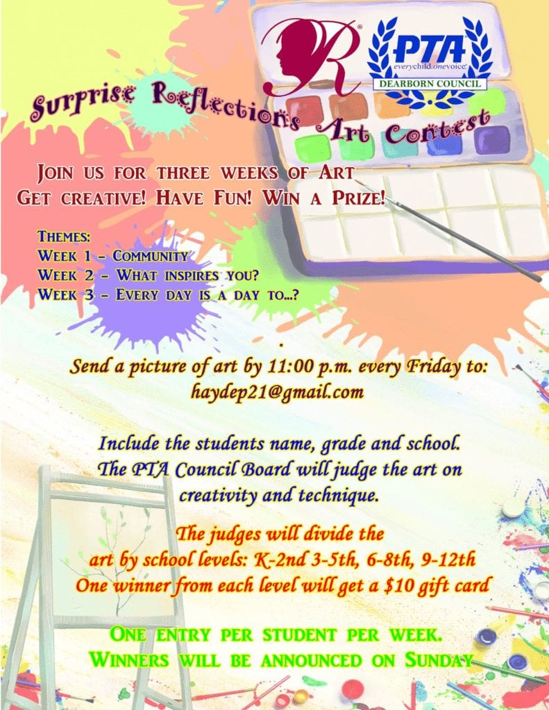 Surprise Reflections Art Contest! Join us for three weeks of art. Get Creative! Have fun! Win a prize! Themes: week 1 is community, week 2 is What inspires you, and week 3 is every day is a day to ....?. Send a picture of art by 11:00pm every Friday to haydep21@gmail.com. Include the student's name, grade, and school. The PTA Council Board will judge the art on creativity and technique. The judges will divide the art by school levels: K-2, 3-5, 6-8, 9-12. One winner from each level will get a $10 gift card. One entry per student per week. Winners will be announced on Sunday.